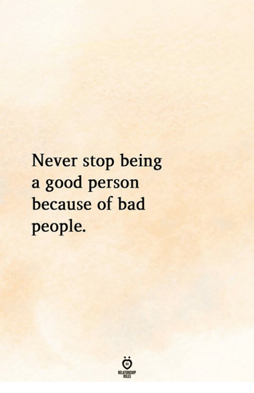 Bad, Good, and Never: Never stop being  a good person  because of bad  people.