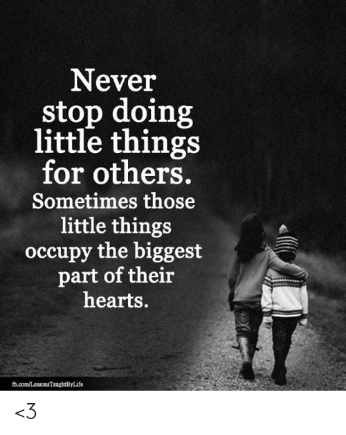 fb.com: Never  stop doing  little things  for others.  Sometimes those  little things  occupy the biggest  part of their  hearts.  fb.com/LessonsTaughtByLife <3