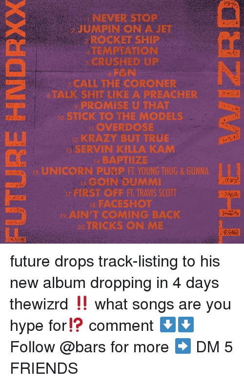 Friends, Future, and Hype: NEVER STOP  JUMPIN ON AJET  ROCKET SHIP  TEMPTATION  CRUSHED UP  F&N  CALL THE CORONER  8TALK SHIT LIKE A PREACHER  PROMISE U THAT  o STICK TO THE MODELS  LOVERDOSE  KRAZY BUT TRUE  SERVIN KILLA KAM  4, BAPTIIZE  UNICORN PURP FT YOUNG THUG& GUNNA  GOIN DUMMI  FIRST OFF FT. TRAVIS SCOTT  8, FACESHOT  AIN'T COMING BACK  TRICKS ON ME future drops track-listing to his new album dropping in 4 days thewizrd ‼️ what songs are you hype for⁉️ comment ⬇️⬇️ Follow @bars for more ➡️ DM 5 FRIENDS