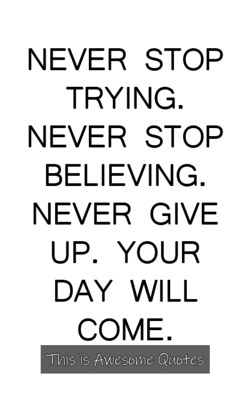 Quotes, Awesome, and Never: NEVER STOP  TRYING  NEVER STOP  BELIEVING  NEVER GIVE  UP. YOUR  DAY WILL  COME  This is Awesome Quotes