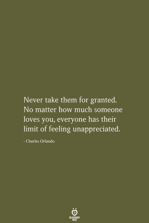 Orlando, Never, and How: Never take them for granted.  No matter how much someone  loves you, everyone has their  limit of feeling unappreciated.  - Charles Orlando  RELATIONSHIP  LES