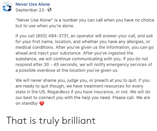 "judge: Never Use Alone  September 23.0  ""Never Use Alone"" is a number you can call when you have no choice  but to use when you're alone.  If you call (800) 484-3731, an operator will answer your call, and ask  for your first name, location, and whether you have any allergies, or  medical conditions. After you've given us the information, you can go  ahead and inject your substance. After you've ingested the  substance, we will continue communicating with you. If you do not  respond after 30 45 seconds, we will notify emergency services of  a possible overdose at the location you've given us.  We will never shame you, judge you, or preach at you to quit. If you  are ready to quit though, we have treatment resources for every  state in the US. Regardless if you have insurance, or not. We will do  our best to connect you with the help you need. Please call. We are  on standby That is truly brilliant"