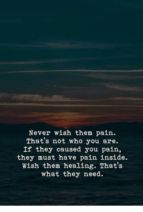 Never, Pain, and Who: Never wish them pain.  That's not who you are.  If they caused you pain,  they must have pain inside.  Wish them healing. That's  what they need.