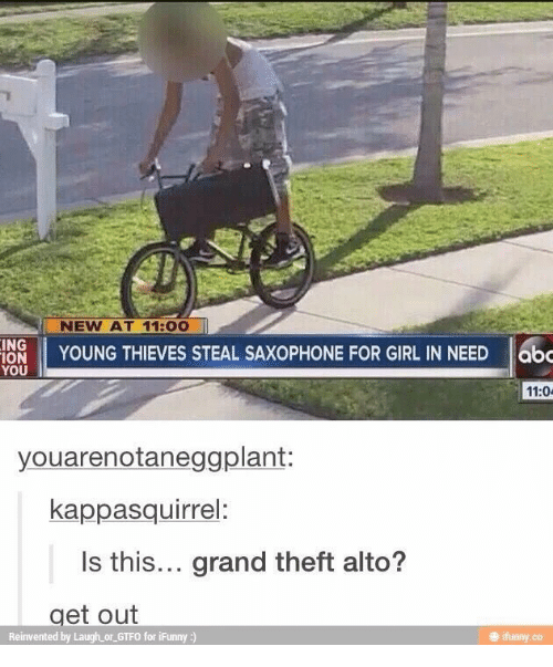 Girl, Grand, and Grand Theft: NEW AT 11:00  INS YOUNG THIEVES STEAL SAXOPHONE FOR GIRL IN NEED  11:0  youarenotaneggplant:  kappasquirrel:  Is this... grand theft alto?  get out  Reinvented by Laugh or GTFO for iFunny :)  ㊥ ifunny.co