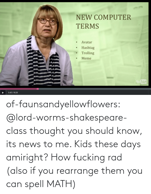 Fucking: NEW COMPUTER  TERMS  Avatar  Hashtag  Trolling  Meme  Ou  Tube  1:4719:31 of-faunsandyellowflowers:  @lord-worms-shakespeare-class thought you should know, its news to me. Kids these days amiright?   How fucking rad (also if you rearrange them you can spell MATH)