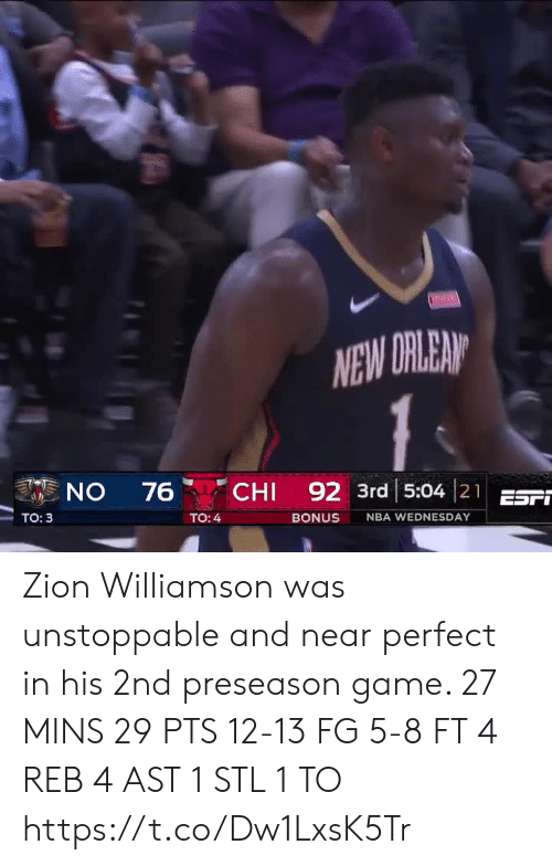 Memes, Nba, and Game: NEW DRLEAN  CHI 92 3rd 5:04 21EST  ON  76  Tо: 3  TO: 4  BONUS  NBA WEDNESDAY Zion Williamson was unstoppable and near perfect in his 2nd preseason game.   27 MINS 29 PTS 12-13 FG 5-8 FT 4 REB 4 AST 1 STL 1 TO   https://t.co/Dw1LxsK5Tr