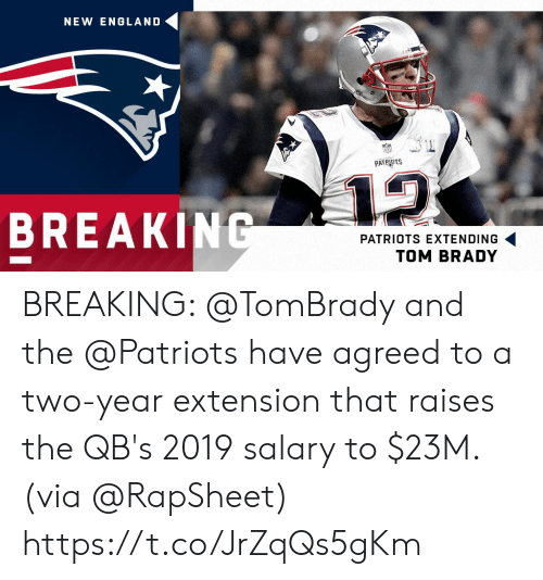 new england: NEW ENGLAND  PATRIOTS  12  BREAKING  PATRIOTS EXTENDING  TOM BRADY BREAKING: @TomBrady and the @Patriots have agreed to a two-year extension that raises the QB's 2019 salary to $23M. (via @RapSheet) https://t.co/JrZqQs5gKm