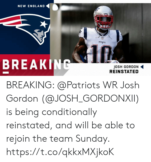 new england: NEW ENGLAND  PATRIOTS  BREAKING  JOSH GORDON  REINSTATED BREAKING: @Patriots WR Josh Gordon (@JOSH_GORDONXII) is being conditionally reinstated, and will be able to rejoin the team Sunday. https://t.co/qkkxMXjkoK