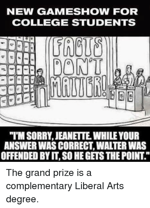 """College, Memes, and Game: NEW GAME SHOW FOR  COLLEGE STUDENTS  DONT  """"MSORRY, JEANETTE WHILE YOUR  ANSWER WAS CORRECT WATERWAS  OFFENDED BY IT, SO HEGETSTHEPOINT The grand prize is a complementary Liberal Arts degree."""