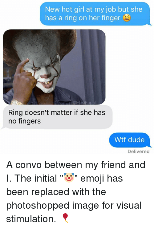 """Fingered: New hot girl at my job but she  has a ring on her finger  Ring doesn't matter if she has  no fingers  Wtf dude  Delivered A convo between my friend and I. The initial """"🤡"""" emoji has been replaced with the photoshopped image for visual stimulation. 🎈"""