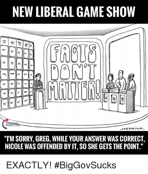 """Memes, Sorry, and Game: NEW LIBERAL GAME SHOW  DONT  POINT  Jo EDA TOR  """"ITM SORRY, GREG, WHILE YOUR ANSWER WAS CORRECT,  NICOLEWAS OFFENDED BY IT SO SHE GETS THE POINT."""" EXACTLY! #BigGovSucks"""