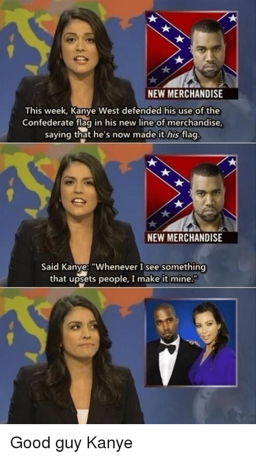 """Confederate: NEW MERCHANDISE  This week, Kanye West defended his use of the  Confederate flag in his new line of merchandise  saying that he's now made it his flag  NEW MERCHANDISE  Said Kanye: """"Whenever I see something  that upsets people, I make it mine Good guy Kanye"""
