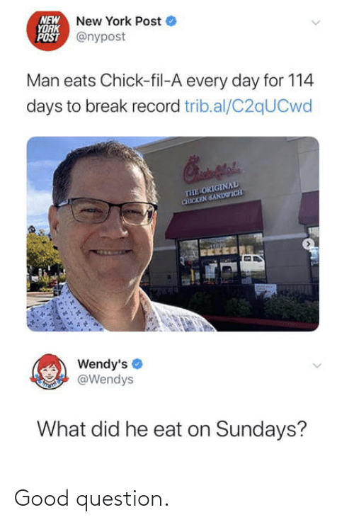 New York: NEW New York Post  YORK  POST @nypost  Man eats Chick-fil-A every day for 114  days to break record trib.al/C2qUCwd  THE ORIGINAL  CHICKEN SANDWICH  Wendy's  @Wendys  What did he eat on Sundays? Good question.
