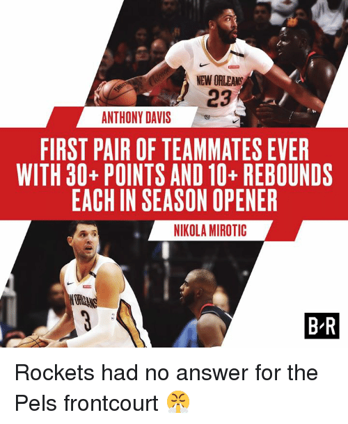 Anthony Davis, New Orleans, and Davis: NEW ORLEANS  23  ANTHONY DAVIS  FIRST PAIR OF TEAMMATES EVER  WITH 30-POINTS AND 10-REBOUNDS  EACH IN SEASON OPENER  NIKOLA MIROTIC  B R Rockets had no answer for the Pels frontcourt 😤