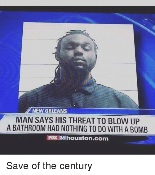 Houston, New Orleans, and Fox: NEW ORLEANS  MAN SAYS HIS THREAT TO BLOW UP  A BATHROOM HAD NOTHING TO DO WITH A BOMB  FOX 26 houston.com Save of the century