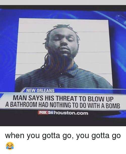Houston, New Orleans, and Fox: NEW ORLEANS  MAN SAYS HIS THREAT TO BLOW UP  A BATHROOM HAD NOTHING TO DO WITH A BOMB  FOX 26 houston.com when you gotta go, you gotta go 😂