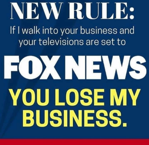 Foxnews: NEW RULE:  If I walk into your business and  your televisions are set to  FOXNEWS  YOU LOSE MY  BUSINESS.