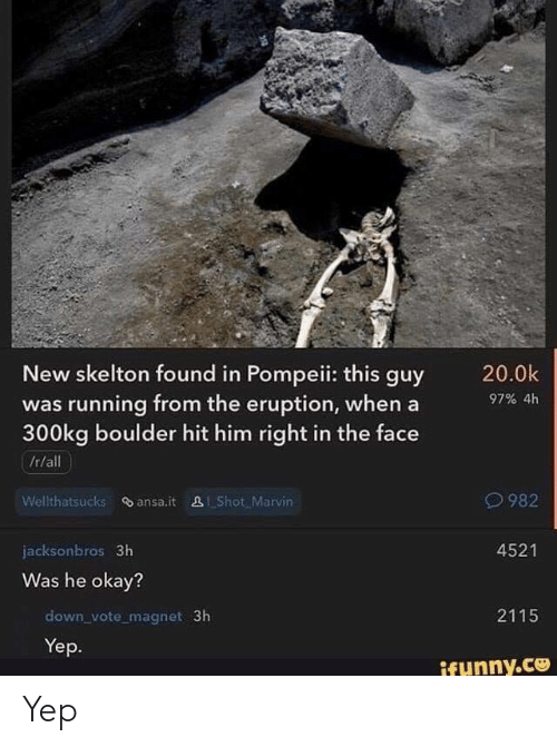 Funny, Okay, and Running: New skelton found in Pompeii: this guy  was running from the eruption, whena  300kg boulder hit him right in the face  /r/all  97% 4h  982  Wellthatsucks ansa.it 281 Shot Marvin  4521  jacksonbros 3h  Was he okay?  2115  down_vote magnet 3h  Yep.  funny.ce Yep