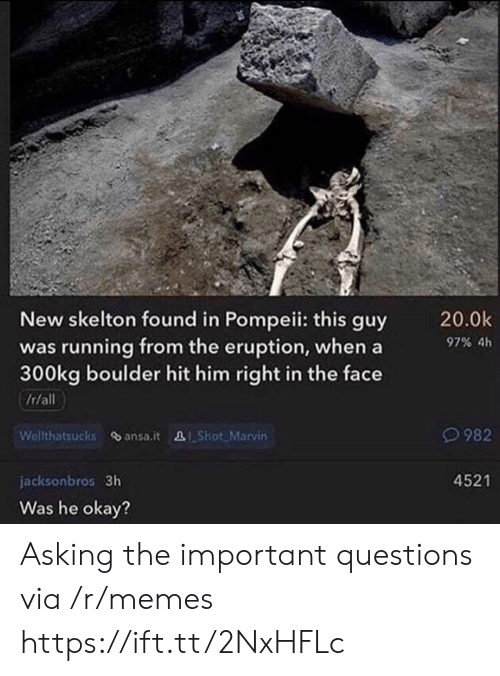 pompeii: New skelton found in Pompeii: this guy  was running from the eruption, when a  300kg boulder hit him right in the face  20.0k  97% 4h  It/all  Welthatsucks ansa.it Shot Marvin  982  4521  jacksonbros 3h  Was he okay? Asking the important questions via /r/memes https://ift.tt/2NxHFLc