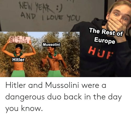 Love, I Love You, and Europe: NEW YERR )  AND I LOVE YOU  The Rest of  Europe  ALL JEWS  Mussolini  Hitler Hitler and Mussolini were a dangerous duo back in the day you know.