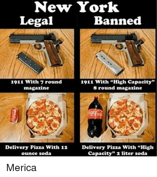 """Literately: New York  Legal  Banned  1911 with 7 round  1911 with """"High capacity""""  magazine  8 round magazine  Delivery Pizza With 12 Delivery Pizza with """"High  capacity"""" 2 liter soda  ounce soda Merica"""