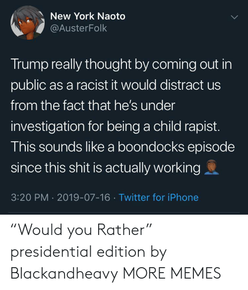 "Dank, Iphone, and Memes: New York Naoto  @AusterFolk  Trump really thought by coming out in  public as a racist it would distract us  from the fact that he's under  investigation for being a child rapist.  This sounds like a boondocks episode  since this shit is actually working  3:20 PM 2019-07-16 Twitter for iPhone ""Would you Rather"" presidential edition by Blackandheavy MORE MEMES"