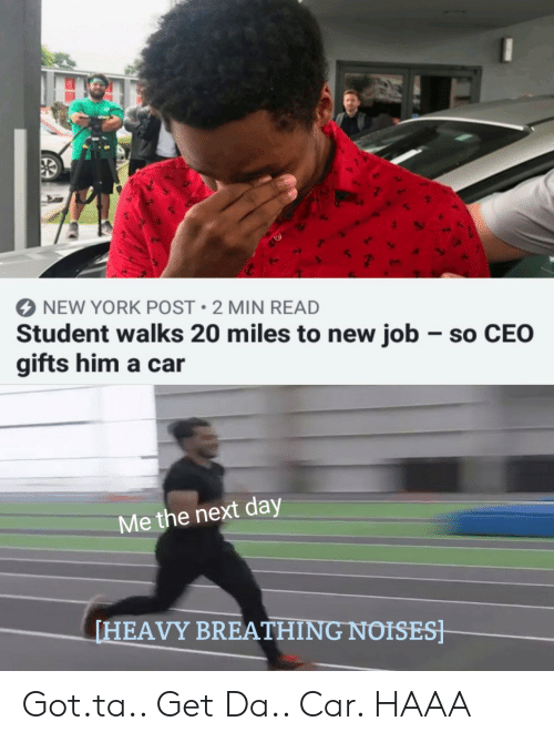 New York, New York Post, and Got: NEW YORK POST 2 MIN READ  Student walks 20 miles to new job so CEO  gifts him a car  Me the next day  HEAVY BREATHING NOISES Got.ta.. Get Da.. Car. HAAA
