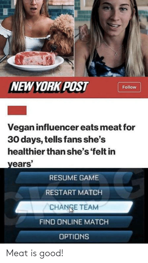New York: NEW YORK POST  Follow  Vegan influencer eats meat for  30 days, tells fans she's  healthier than she's 'felt in  years'  RESUME GAME  RESTART MATCH  CHANGE TEAM  FIND ONLINE MATCH  OPTIONS Meat is good!