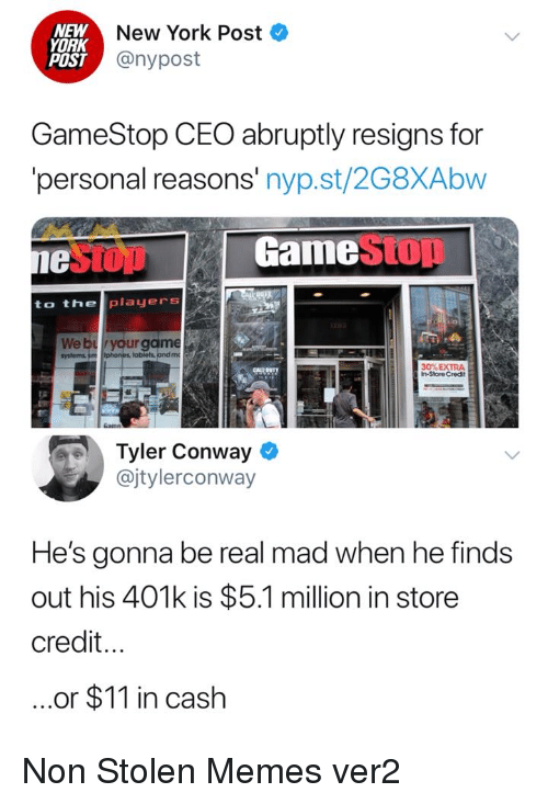 Conway: NEW  YORK  POST  New York Post  @nypost  GameStop CEO abruptly resigns for  personal reasons' nyp.st/2G8XAbw  1e  GamestOD  to the players  We bryour game  obiets andm  30% EXTRA  In-Store Credit  Tyler Conway  @jtylerconway  He's gonna be real mad when he finds  out his 401k is $5.1 million in store  credit...  ..or $11 in cash Non Stolen Memes ver2