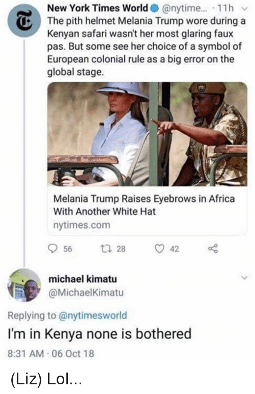 Africa, Lol, and Melania Trump: New York Times World @nytime.... 11hv  The pith helmet Melania Trump wore during a  Kenyan safari wasn't her most glaring faux  pas. But some see her choice of a symbol of  European colonial rule as a big error on the  global stage.  Melania Trump Raises Eyebrows in Africa  With Another White Hat  nytimes.com  michael kimatu  @MichaelKimatu  Replying to @nytimesworld  I'm in Kenya none is bothered  8:31 AM 06 Oct 18 (Liz) Lol...