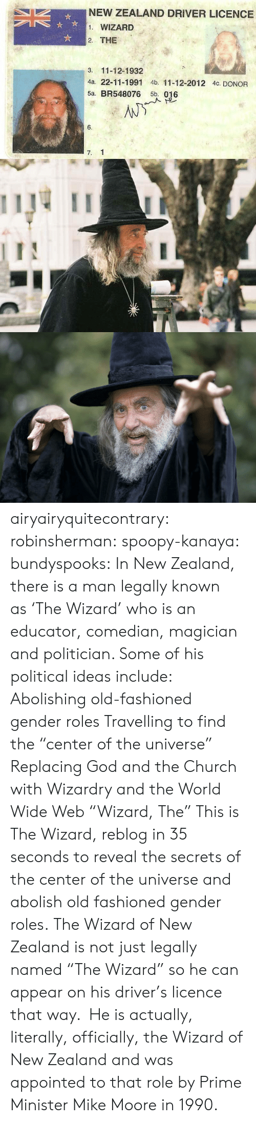 """politician: NEW ZEALAND DRIVER LICENCE  1. WIZARD  2. THE  3. 11-12-1932  4a. 22-11-1991 4b. 11-12-2012 4c. DONOR  5a. BR548076 5b. 016  6.  7. 1 airyairyquitecontrary:  robinsherman:  spoopy-kanaya:  bundyspooks:  In New Zealand, there is a man legally known as'The Wizard' whois an educator, comedian, magician and politician. Some of his political ideas include: Abolishing old-fashioned gender roles Travelling to find the """"center of the universe"""" Replacing God and the Church with Wizardry and the World Wide Web  """"Wizard, The""""  This is The Wizard, reblog in 35 seconds to reveal the secrets of the center of the universe and abolish old fashioned gender roles.  The Wizard of New Zealand is not just legally named""""The Wizard"""" so he can appear on his driver's licence that way. He is actually, literally, officially, the Wizard of New Zealand and was appointed to that role by Prime Minister Mike Moore in 1990."""