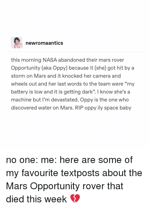 """Memes, Nasa, and Camera: newromaantics  this morning NASA abandoned their mars rover  Opportunity (aka Oppy) because it (she) got hit by a  storm on Mars and it knocked her camera and  wheels out and her last words to the team were """"my  battery is low and it is getting dark"""". I know she's a  machine but I'm devastated. Oppy is the one who  discovered water on Mars. RIP oppy ily space baby no one: me: here are some of my favourite textposts about the Mars Opportunity rover that died this week 💔"""