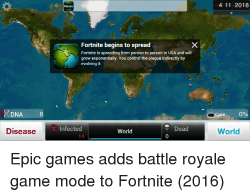 News, Control, and Game: News  4 11 2018  Fortnite begins to spread  Fortnite is spreading from person to person in USA and will  grow exponentially. You control the plague indirectly by  evolving it.  DNA6  6  coure..  0%  Infected  Dead  0  World  Disease  World  14 Epic games adds battle royale game mode to Fortnite (2016)