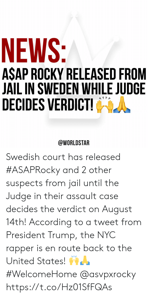 Asap Rocky: NEWS:  ASAP ROCKY RELEASED FROM  JAIL IN SWEDEN WHILE JUDGE  DECIDES VERDICT!  @WORLDSTAR Swedish court has released #ASAPRocky and 2 other suspects from jail until the Judge in their assault case decides the verdict on August 14th! According to a tweet from President Trump, the NYC rapper is en route back to the United States! 🙌🙏 #WelcomeHome @asvpxrocky https://t.co/Hz01SfFQAs