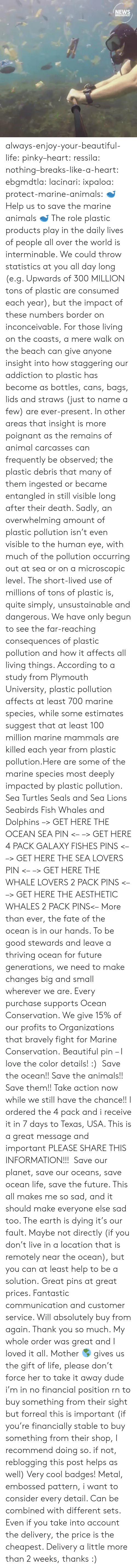 Reaching: NEWS  BREAKFAST always-enjoy-your-beautiful-life:  pinky–heart: ressila:  nothing–breaks-like-a-heart:  ebgmdtla:  lacinari:  ixpaloa:  protect-marine-animals:  🐋 Help us to save the marine animals 🐋 The role plastic products play in the daily lives of people all over the world is interminable. We could throw statistics at you all day long (e.g. Upwards of 300 MILLION tons of plastic are consumed each year), but the impact of these numbers border on inconceivable. For those living on the coasts, a mere walk on the beach can give anyone insight into how staggering our addiction to plastic has become as bottles, cans, bags, lids and straws (just to name a few) are ever-present. In other areas that insight is more poignant as the remains of animal carcasses can frequently be observed; the plastic debris that many of them ingested or became entangled in still visible long after their death. Sadly, an overwhelming amount of plastic pollution isn't even visible to the human eye, with much of the pollution occurring out at sea or on a microscopic level. The short-lived use of millions of tons of plastic is, quite simply, unsustainable and dangerous. We have only begun to see the far-reaching consequences of plastic pollution and how it affects all living things. According to a study from Plymouth University, plastic pollution affects at least 700 marine species, while some estimates suggest that at least 100 million marine mammals are killed each year from plastic pollution.Here are some of the marine species most deeply impacted by plastic pollution. Sea Turtles Seals and Sea Lions Seabirds Fish Whales and Dolphins –> GET HERE THE OCEAN SEA PIN <– –> GET HERE 4 PACK GALAXY FISHES PINS <– –> GET HERE THE SEA LOVERS PIN <– –> GET HERE THE WHALE LOVERS 2 PACK PINS <– –> GET HERE THE AESTHETIC WHALES 2 PACK PINS<– More than ever, the fate of the ocean is in our hands. To be good stewards and leave a thriving ocean for future generations, we need to make changes big and small wherever we are. Every purchase supports Ocean Conservation. We give 15% of our profits to Organizations that bravely fight for Marine Conservation.  Beautiful pin – I love the color details! :)   Save the ocean!! Save the animals!! Save them!! Take action now while we still have the chance!!  I ordered the 4 pack and i receive it in 7 days to Texas, USA. This is a great message and important PLEASE SHARE THIS INFORMATION!!!   Save our planet, save our oceans, save ocean life, save the future. This all makes me so sad, and it should make everyone else sad too. The earth is dying it's our fault. Maybe not directly (if you don't live in a location that is remotely near the ocean), but you can at least help to be a solution.  Great pins at great prices. Fantastic communication and customer service. Will absolutely buy from again. Thank you so much. My whole order was great and I loved it all. Mother 🌎 gives us the gift of life, please don't force her to take it away  dude i'm in no financial position rn to buy something from their sight but forreal this is important (if you're financially stable to buy something from their shop, I recommend doing so. if not, reblogging this post helps as well)  Very cool badges! Metal, embossed pattern, i want to consider every detail. Can be combined with different sets. Even if you take into account the delivery, the price is the cheapest. Delivery a little more than 2 weeks, thanks :)