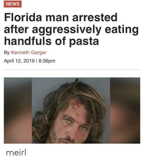 pasta: NEWS  Florida man arrested  after  aggressively eating  handfuls of pasta  By Kenneth Garger  April 12, 2019 l 8:36pm meirl