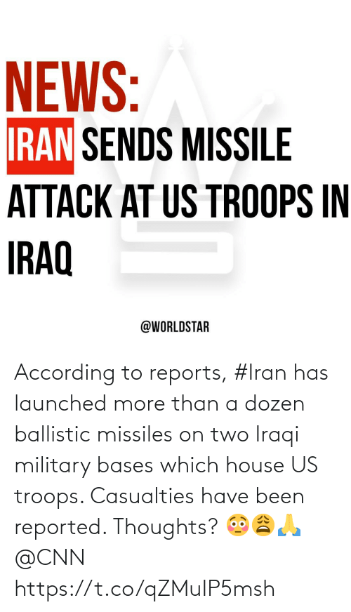 cnn.com: NEWS:  IRAN SENDS MISSILE  ATTACK AT US TROOPS IN  IRAQ  @WORLDSTAR According to reports, #Iran has launched more than a dozen ballistic missiles on two Iraqi military bases which house US troops. Casualties have been reported. Thoughts? 😳😩🙏 @CNN https://t.co/qZMuIP5msh