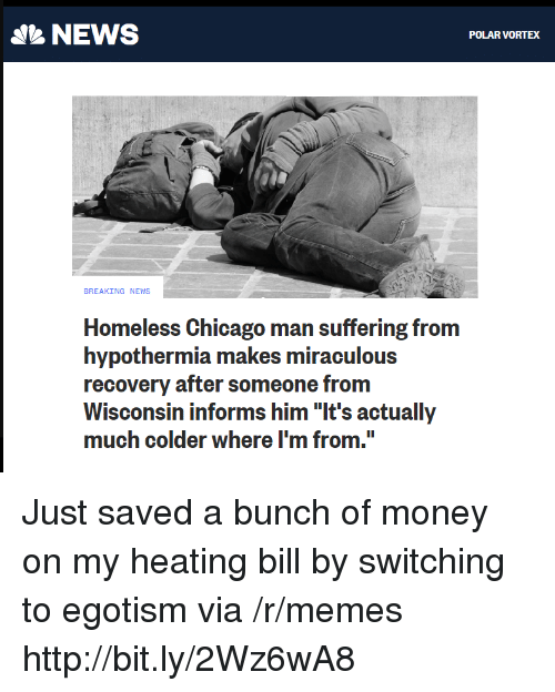 "Chicago, Homeless, and Memes: NEWS  POLAR VORTEX  BREAKING NEWS  Homeless Chicago man suffering from  hypothermia makes miraculous  recovery after someone from  Wisconsin informs him ""It's actually  much colder where I'm from. Just saved a bunch of money on my heating bill by switching to egotism via /r/memes http://bit.ly/2Wz6wA8"