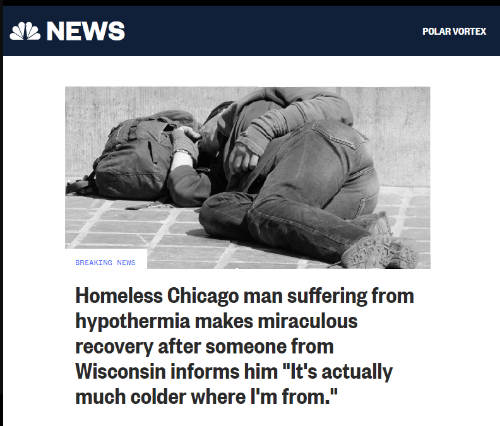 """Chicago, Homeless, and News: NEWS  POLAR VORTEX  BREAKING NEWS  Homeless Chicago man suffering from  hypothermia makes miraculous  recovery after someone from  Wisconsin informs him """"It's actually  much colder where I'm from."""""""