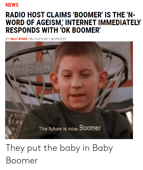 Future, Internet, and News: NEWS  RADIO HOST CLAIMS 'BOOMER' IS THE 'N-  WORD OF AGEISM; INTERNET IMMEDIATELY  RESPONDS WITH 'OK BOOMER  BY KELLY WYNNE ON 11/4/19 AT 1:42 PM EST  M-DUN  The future is now, Boomer They put the baby in Baby Boomer