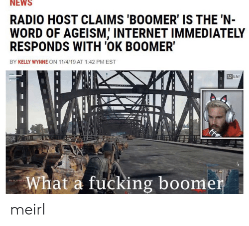 Kelly: NEWS  RADIO HOST CLAIMS 'BOOMER' IS THE 'N-  WORD OF AGEISM, INTERNET IMMEDIATELY  RESPONDS WITH 'OK BOOMER  BY KELLY WYNNE ON 11/4/19 AT 1:42 PM EST  32 ALIVE  What a fucking boomer meirl