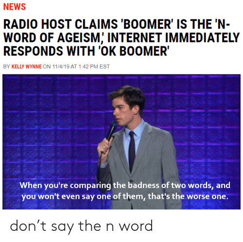 Kelly: NEWS  RADIO HOST CLAIMS 'BOOMER' IS THE 'N-  WORD OF AGEISM; INTERNET IMMEDIATELY  RESPONDS WITH 'OK BOOMER  BY KELLY WYNNE ON 11/4/19 AT 1:42 PM EST  When you're comparing the badness of two words, and  you won't even say one of them, that's the worse one. don't say the n word