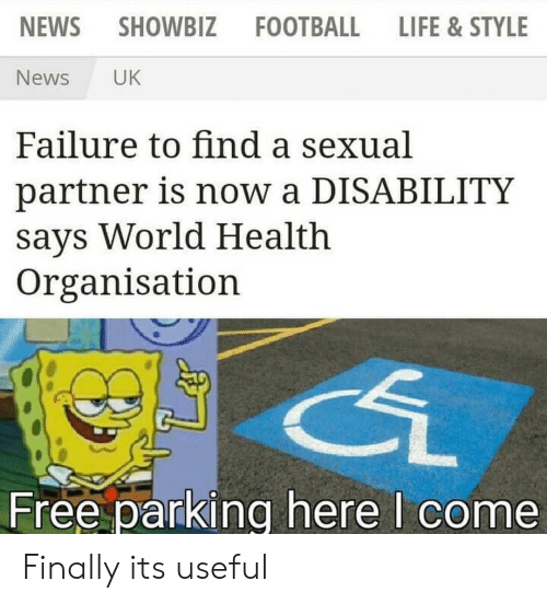 Football, Life, and News: NEWS  SHOWBIZ  FOOTBALL  LIFE &STYLE  News  UK  Failure to find a sexual  partner is now a DISABILITY  says World Health  Organisation  Free parking here I come Finally its useful