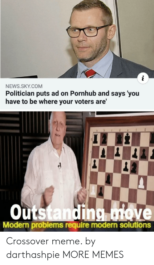 politician: NEWS.SKY.COM  Politician puts ad on Pornhub and says 'you  have to be where your voters are'  Outstanding move  Modern problems require modern solutions Crossover meme. by darthashpie MORE MEMES