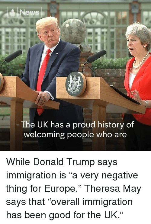 """Donald Trump, Memes, and News: News  The UK has a proud history of  welcoming people who are While Donald Trump says immigration is """"a very negative thing for Europe,"""" Theresa May says that """"overall immigration has been good for the UK."""""""