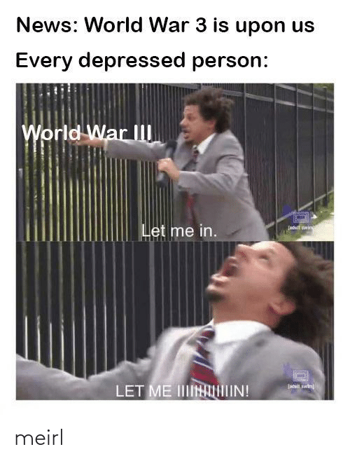 News: News: World War 3 is upon us  Every depressed person:  World War II  Let me in.  (atult wing  jatil swin  LET ME IINIIN! meirl