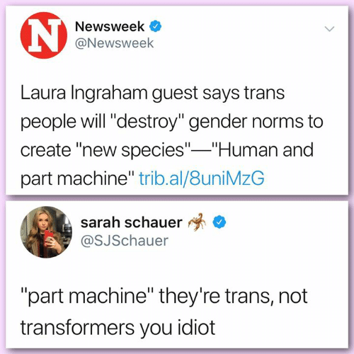"""Memes, Transformers, and Idiot: Newsweek  @Newsweek  Laura Ingraham guest says trans  people will """"destroy"""" gender norms to  create """"new species"""" Human and  part machine"""" trib.al/8uniMzG  sarah schauer *  @SJSchauer  """"part machine"""" they're trans, not  transformers you idiot"""