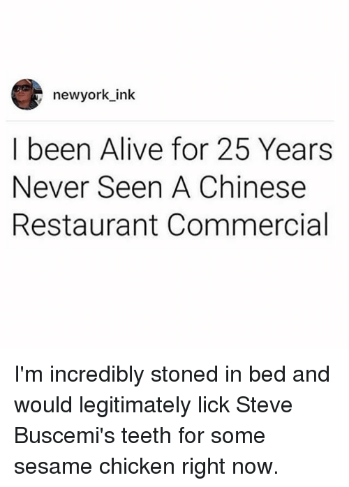 ims: newyork ink  I been Alive for 25 Years  Never Seen A Chinese  Restaurant Commercial I'm incredibly stoned in bed and would legitimately lick Steve Buscemi's teeth for some sesame chicken right now.