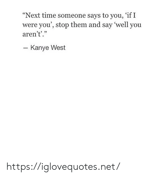 """Kanye, Kanye West, and Time: """"Next time someone says to you, 'if I  were you', stop them and say 'well you  aren't'.""""  - Kanye West https://iglovequotes.net/"""
