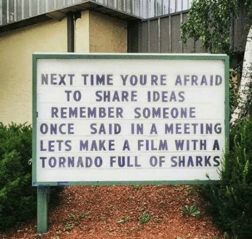 Sharks, Time, and Film: NEXT TIME YOURE AFRAID  TO SHARE IDEAS  REMEMBER SOMEONE  ONCE SAID IN A MEETING  LETS MAKE A FILM WITHA  TORNAD0 FULL OF SHARKS